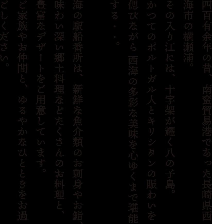 四百有余年の昔、南蛮貿易港であった長崎県西海市の横瀬浦。その入り江には、十字架が輝く八の子島。かつてのポルトガル人とキリシタンの賑わいを偲びながら、西海の多彩な美味を心ゆくまで堪能する……。海の駅船番所は、新鮮な魚介類のお刺身やお鮨、味わい深い郷土料理などたくさんのお料理と、豊富なデザートをご用意しています。ご家族やお仲間と、ゆるやかなひとときをお過ごしください。